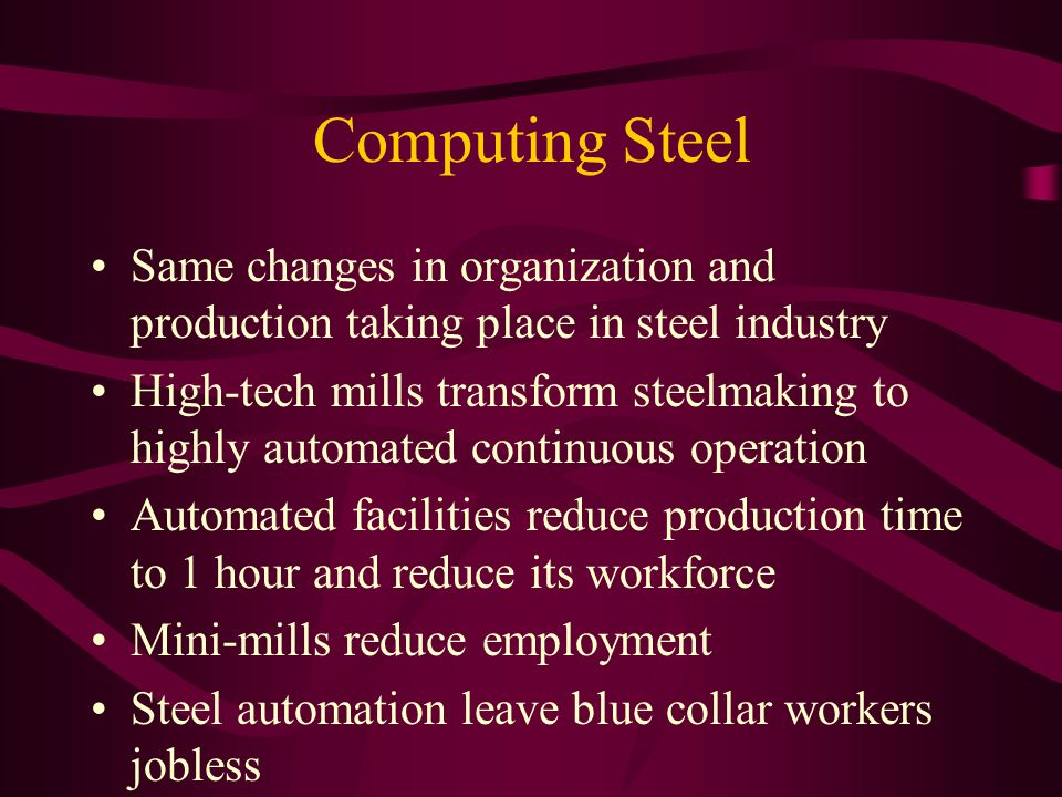 Computing Steel Same changes in organization and production taking place in steel industry High-tech mills transform steelmaking to highly automated continuous operation Automated facilities reduce production time to 1 hour and reduce its workforce Mini-mills reduce employment Steel automation leave blue collar workers jobless