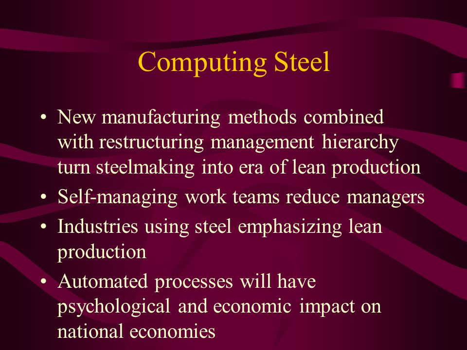 Computing Steel New manufacturing methods combined with restructuring management hierarchy turn steelmaking into era of lean production Self-managing work teams reduce managers Industries using steel emphasizing lean production Automated processes will have psychological and economic impact on national economies