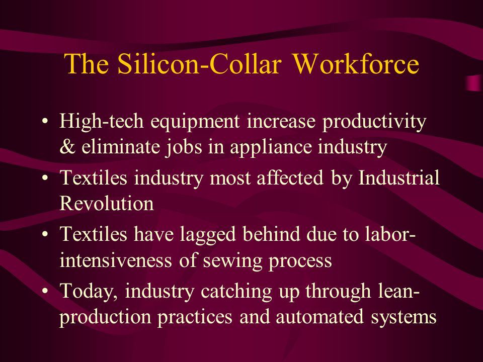 The Silicon-Collar Workforce High-tech equipment increase productivity & eliminate jobs in appliance industry Textiles industry most affected by Industrial Revolution Textiles have lagged behind due to labor- intensiveness of sewing process Today, industry catching up through lean- production practices and automated systems