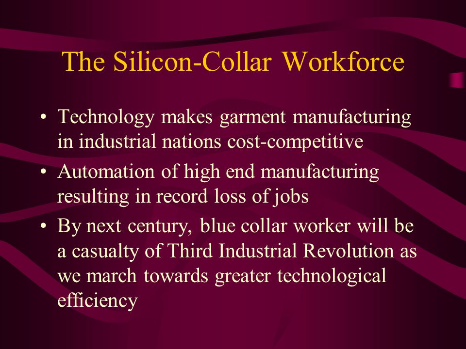 The Silicon-Collar Workforce Technology makes garment manufacturing in industrial nations cost-competitive Automation of high end manufacturing resulting in record loss of jobs By next century, blue collar worker will be a casualty of Third Industrial Revolution as we march towards greater technological efficiency