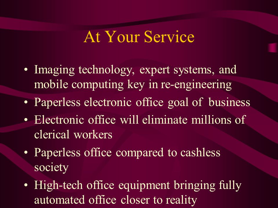 At Your Service Imaging technology, expert systems, and mobile computing key in re-engineering Paperless electronic office goal of business Electronic office will eliminate millions of clerical workers Paperless office compared to cashless society High-tech office equipment bringing fully automated office closer to reality