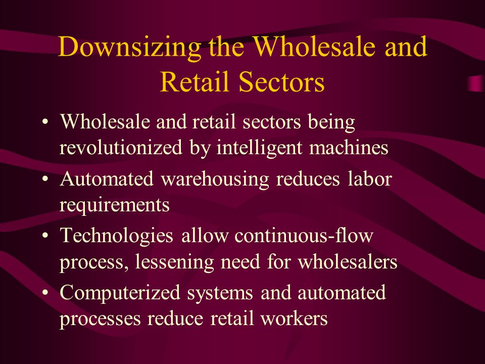 Downsizing the Wholesale and Retail Sectors Wholesale and retail sectors being revolutionized by intelligent machines Automated warehousing reduces labor requirements Technologies allow continuous-flow process, lessening need for wholesalers Computerized systems and automated processes reduce retail workers