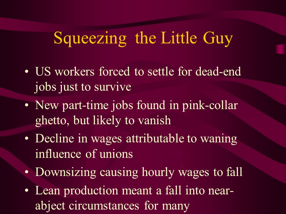 Squeezing the Little Guy US workers forced to settle for dead-end jobs just to survive New part-time jobs found in pink-collar ghetto, but likely to vanish Decline in wages attributable to waning influence of unions Downsizing causing hourly wages to fall Lean production meant a fall into near- abject circumstances for many