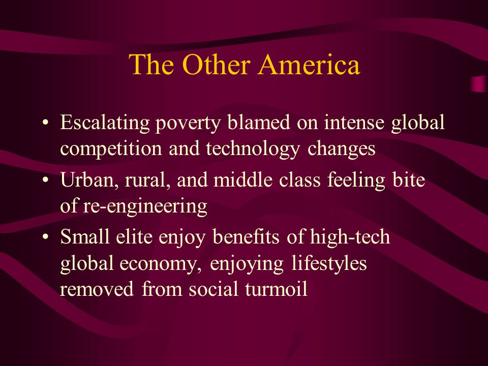 The Other America Escalating poverty blamed on intense global competition and technology changes Urban, rural, and middle class feeling bite of re-engineering Small elite enjoy benefits of high-tech global economy, enjoying lifestyles removed from social turmoil