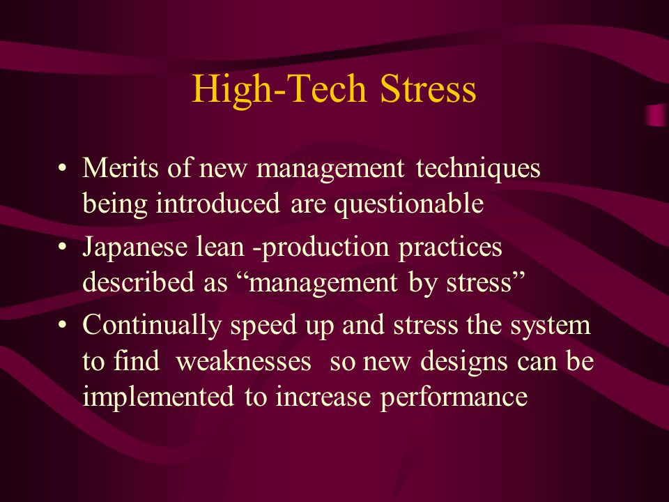 High-Tech Stress Merits of new management techniques being introduced are questionable Japanese lean -production practices described as management by stress Continually speed up and stress the system to find weaknesses so new designs can be implemented to increase performance