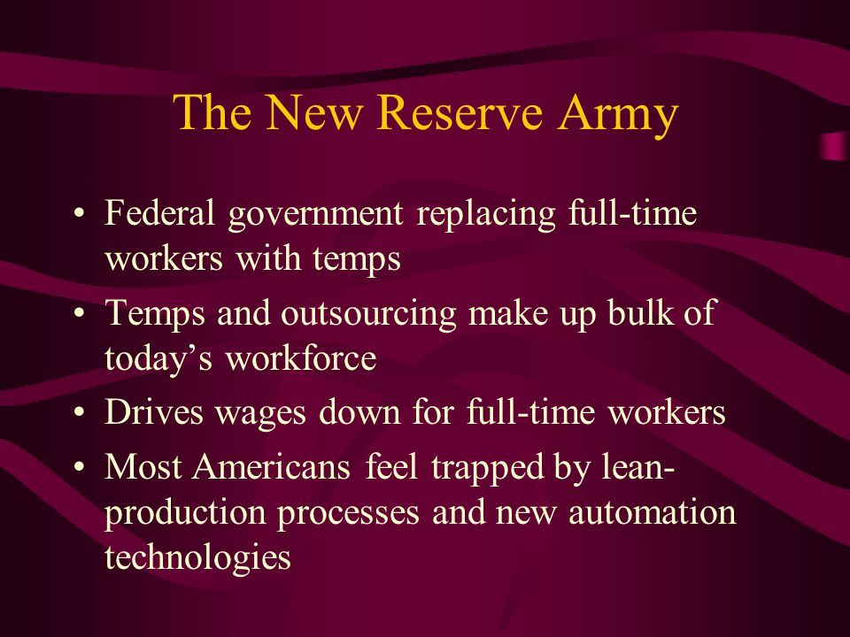 The New Reserve Army Federal government replacing full-time workers with temps Temps and outsourcing make up bulk of today's workforce Drives wages down for full-time workers Most Americans feel trapped by lean- production processes and new automation technologies