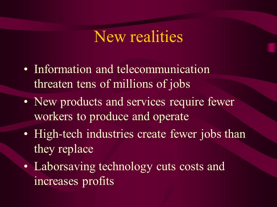 New realities Information and telecommunication threaten tens of millions of jobs New products and services require fewer workers to produce and operate High-tech industries create fewer jobs than they replace Laborsaving technology cuts costs and increases profits