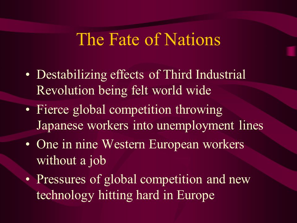 The Fate of Nations Destabilizing effects of Third Industrial Revolution being felt world wide Fierce global competition throwing Japanese workers into unemployment lines One in nine Western European workers without a job Pressures of global competition and new technology hitting hard in Europe