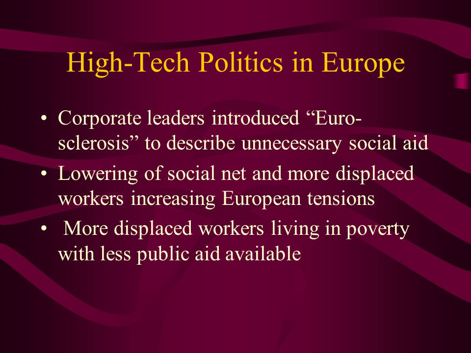 High-Tech Politics in Europe Corporate leaders introduced Euro- sclerosis to describe unnecessary social aid Lowering of social net and more displaced workers increasing European tensions More displaced workers living in poverty with less public aid available