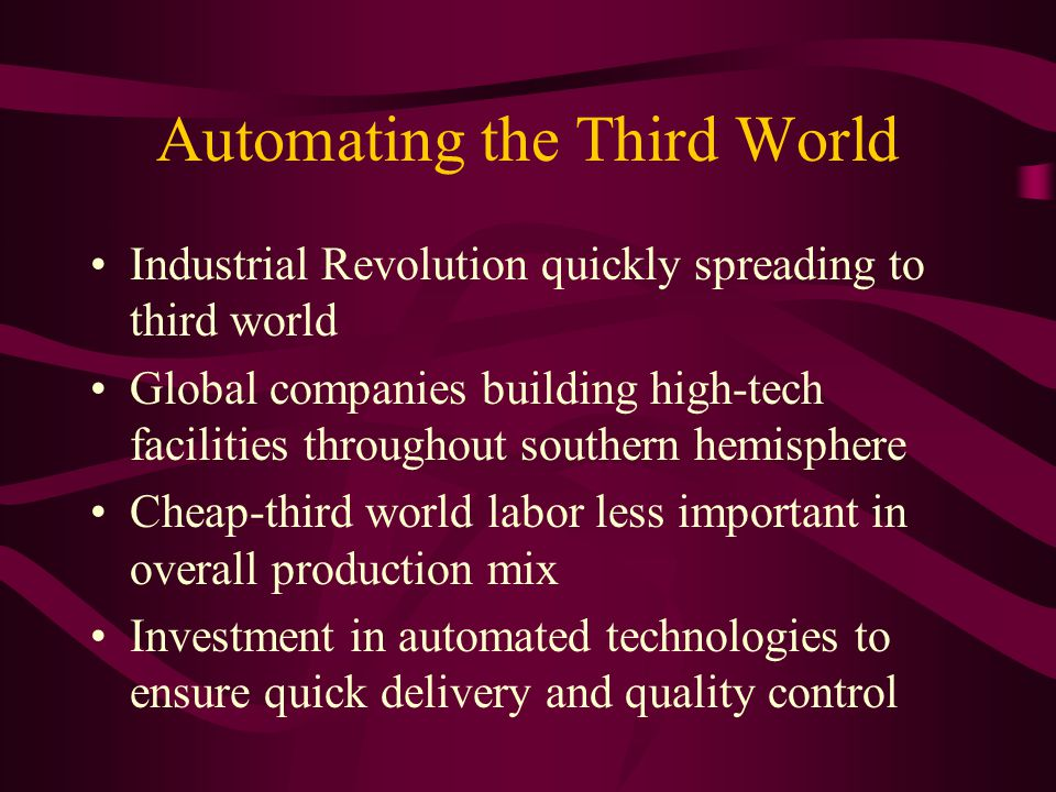 Automating the Third World Industrial Revolution quickly spreading to third world Global companies building high-tech facilities throughout southern hemisphere Cheap-third world labor less important in overall production mix Investment in automated technologies to ensure quick delivery and quality control
