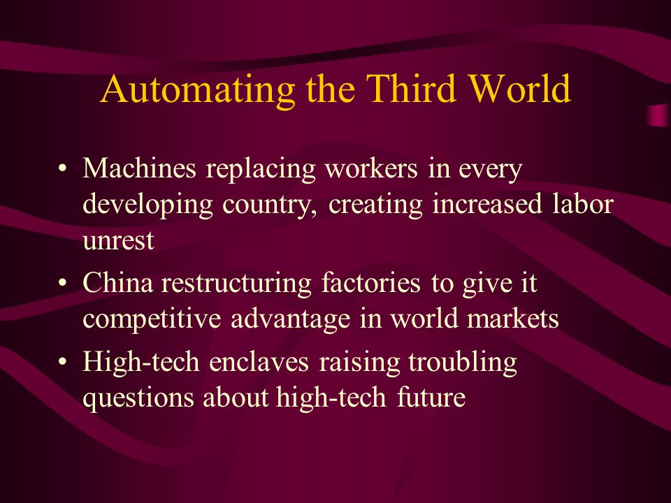 Automating the Third World Machines replacing workers in every developing country, creating increased labor unrest China restructuring factories to give it competitive advantage in world markets High-tech enclaves raising troubling questions about high-tech future