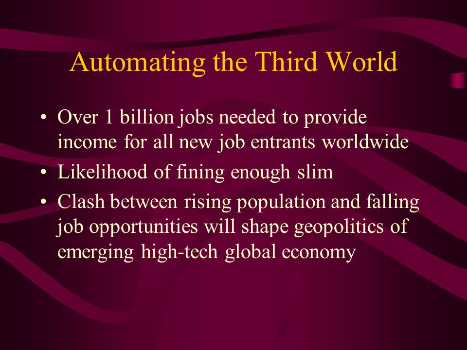 Automating the Third World Over 1 billion jobs needed to provide income for all new job entrants worldwide Likelihood of fining enough slim Clash between rising population and falling job opportunities will shape geopolitics of emerging high-tech global economy