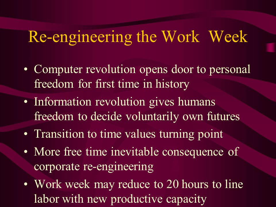 Re-engineering the Work Week Computer revolution opens door to personal freedom for first time in history Information revolution gives humans freedom to decide voluntarily own futures Transition to time values turning point More free time inevitable consequence of corporate re-engineering Work week may reduce to 20 hours to line labor with new productive capacity