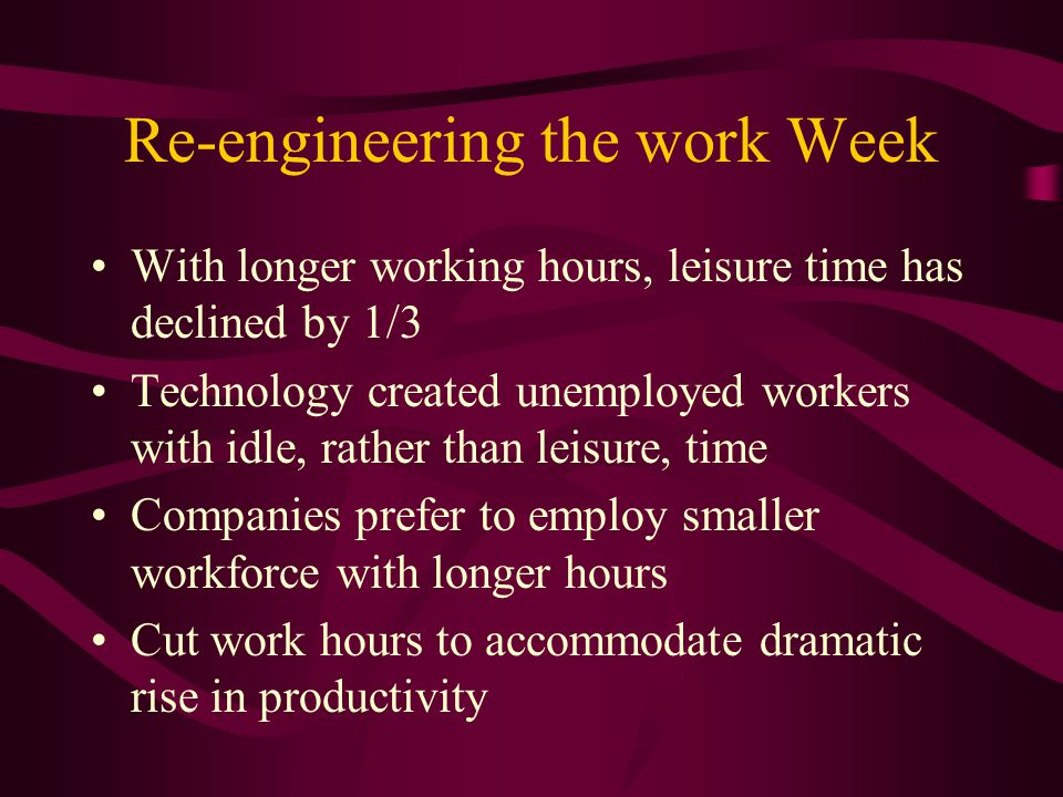 Re-engineering the work Week With longer working hours, leisure time has declined by 1/3 Technology created unemployed workers with idle, rather than leisure, time Companies prefer to employ smaller workforce with longer hours Cut work hours to accommodate dramatic rise in productivity