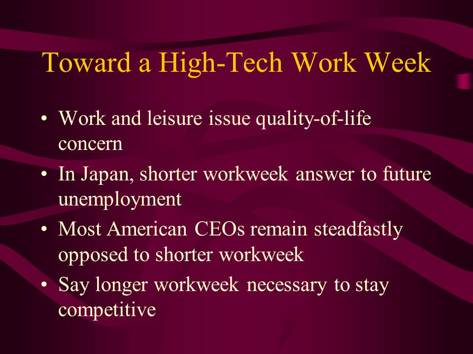 Toward a High-Tech Work Week Work and leisure issue quality-of-life concern In Japan, shorter workweek answer to future unemployment Most American CEOs remain steadfastly opposed to shorter workweek Say longer workweek necessary to stay competitive