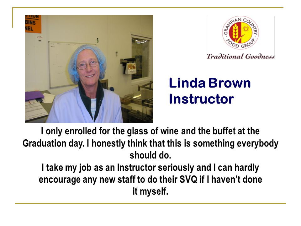 Linda Brown Instructor I only enrolled for the glass of wine and the buffet at the Graduation day.
