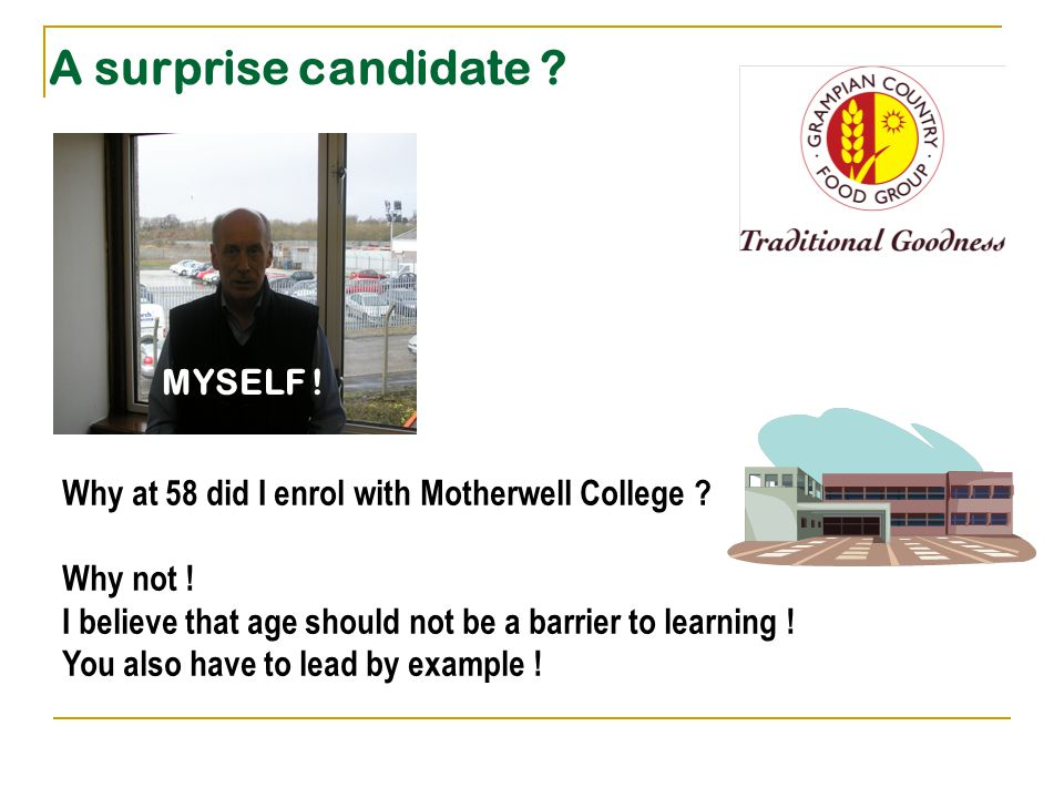 A surprise candidate . MYSELF . Why at 58 did I enrol with Motherwell College .