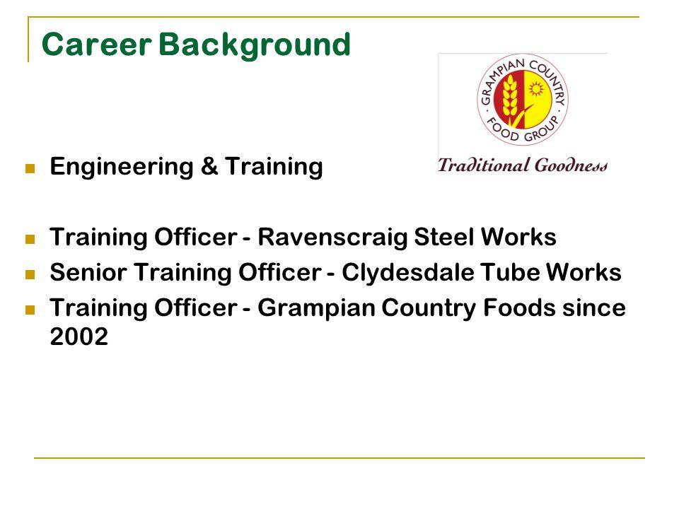 Career Background Engineering & Training Training Officer - Ravenscraig Steel Works Senior Training Officer - Clydesdale Tube Works Training Officer - Grampian Country Foods since 2002