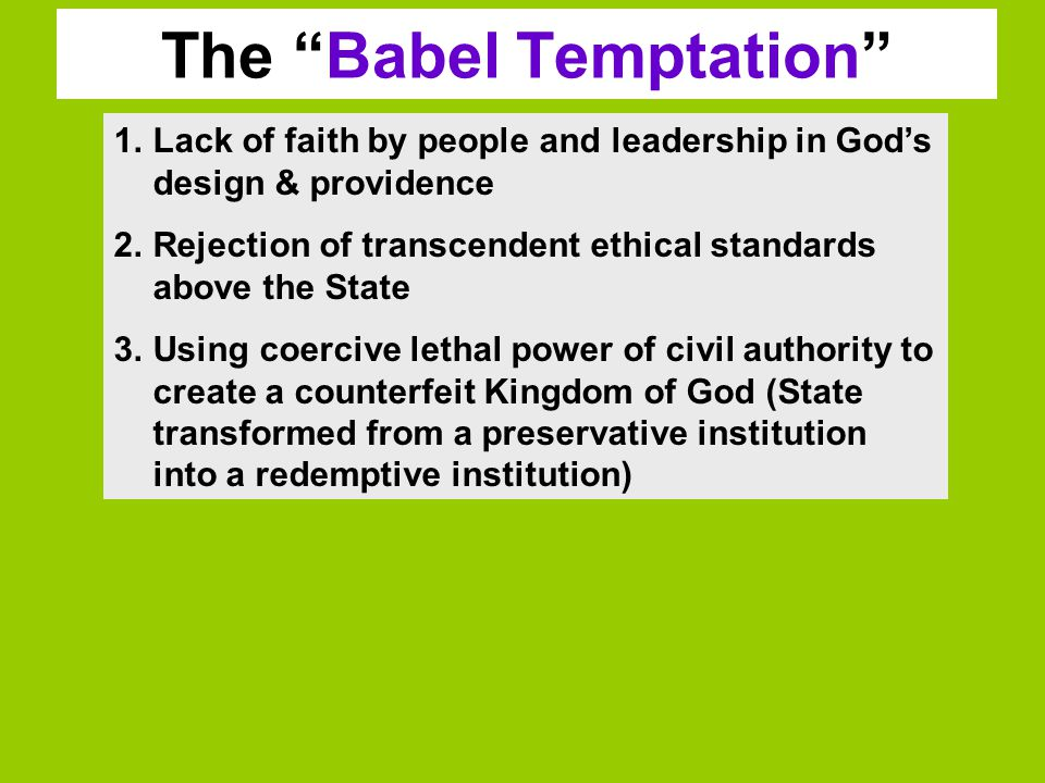 The Babel Temptation 1.Lack of faith by people and leadership in God's design & providence 2.Rejection of transcendent ethical standards above the State 3.Using coercive lethal power of civil authority to create a counterfeit Kingdom of God (State transformed from a preservative institution into a redemptive institution)