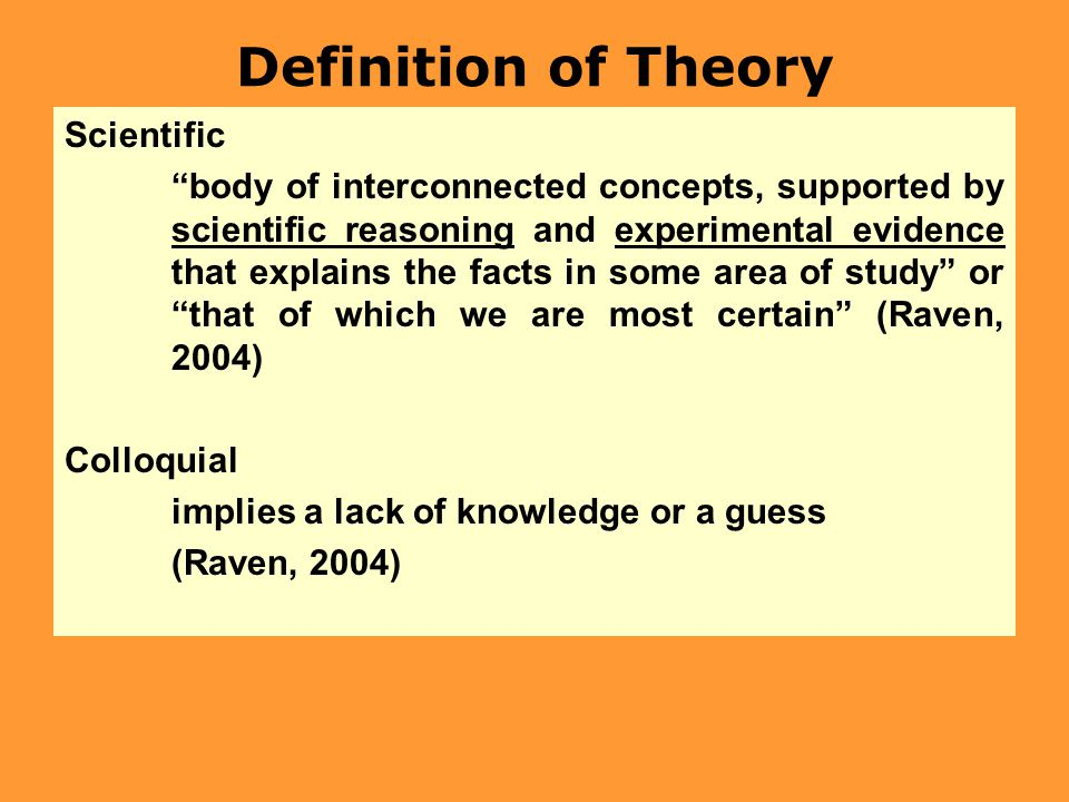 Definition of Theory Scientific body of interconnected concepts, supported by scientific reasoning and experimental evidence that explains the facts in some area of study or that of which we are most certain (Raven, 2004) Colloquial implies a lack of knowledge or a guess (Raven, 2004)