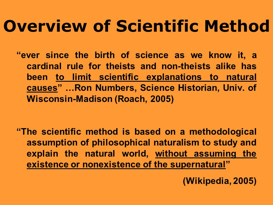Overview of Scientific Method ever since the birth of science as we know it, a cardinal rule for theists and non-theists alike has been to limit scientific explanations to natural causes …Ron Numbers, Science Historian, Univ.