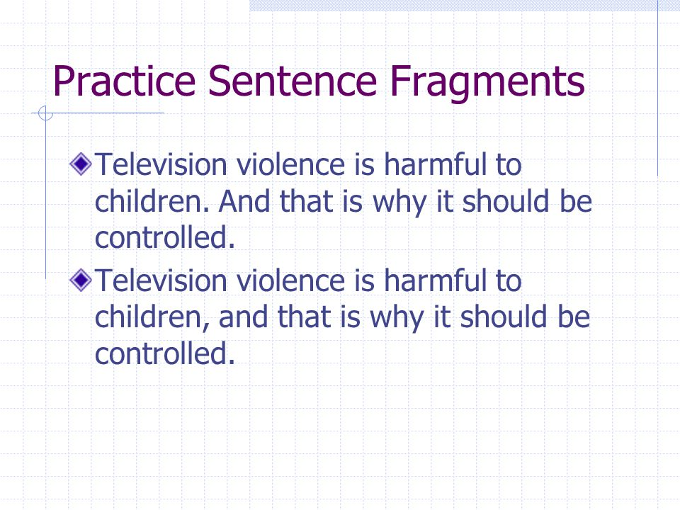 Practice Sentence Fragments Television violence is harmful to children. And that is why it should be controlled. Television violence is harmful to chi