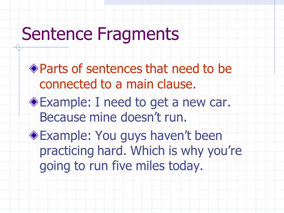 Sentence Fragments Parts of sentences that need to be connected to a main clause. Example: I need to get a new car. Because mine doesn't run. Example:
