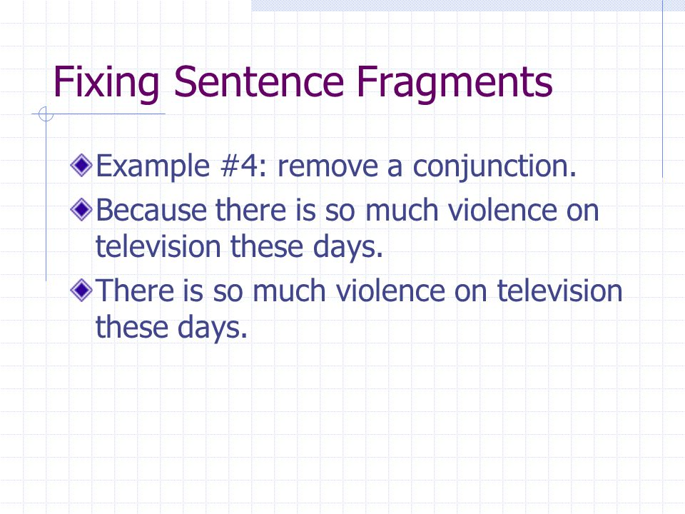 Fixing Sentence Fragments Example #4: remove a conjunction. Because there is so much violence on television these days. There is so much violence on t