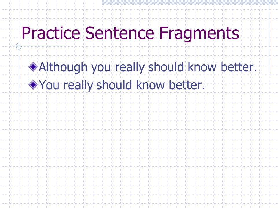 Practice Sentence Fragments Although you really should know better. You really should know better.