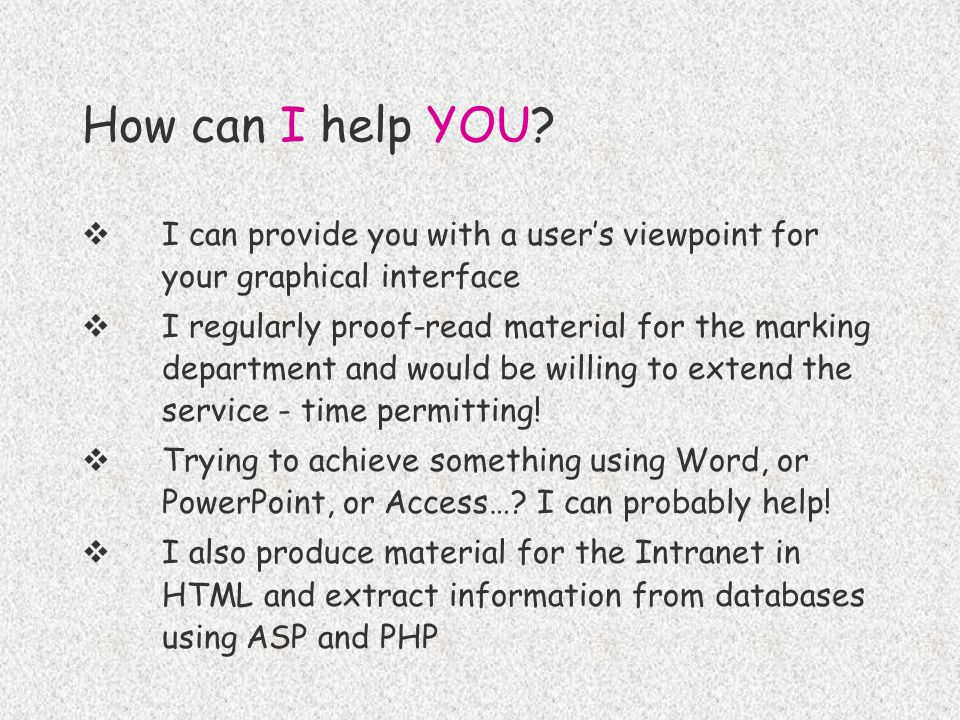 How can I help YOU?  I can provide you with a user's viewpoint for your graphical interface  I regularly proof-read material for the marking departm