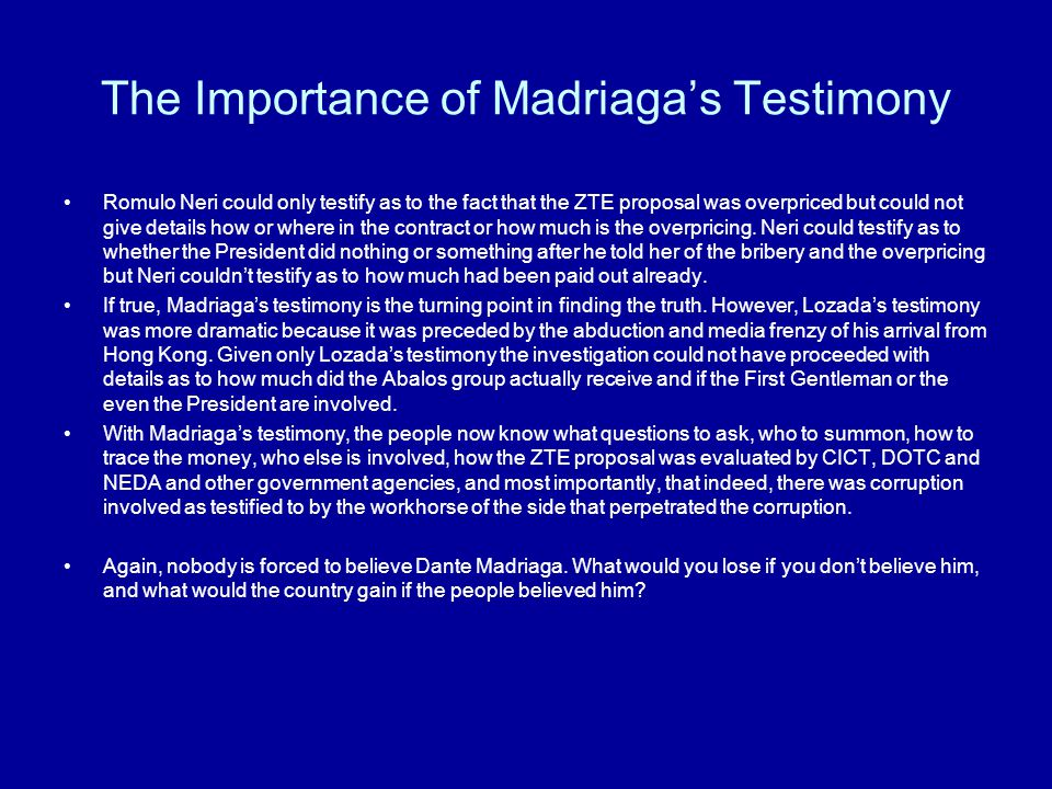 The Importance of Madriaga's Testimony Romulo Neri could only testify as to the fact that the ZTE proposal was overpriced but could not give details how or where in the contract or how much is the overpricing.