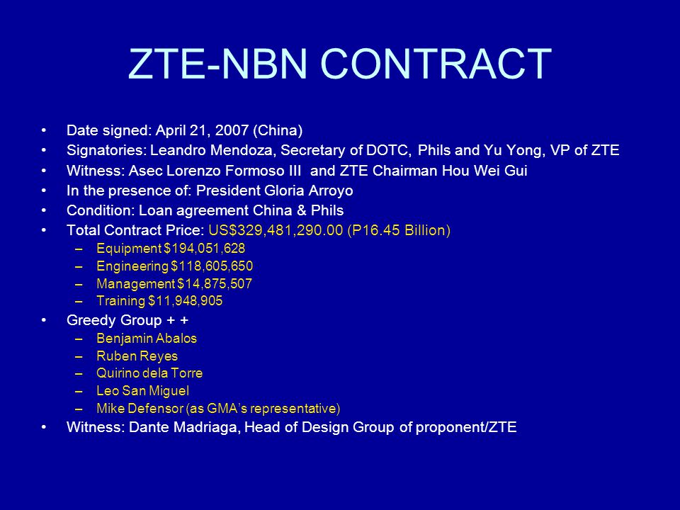 ZTE-NBN CONTRACT Date signed: April 21, 2007 (China) Signatories: Leandro Mendoza, Secretary of DOTC, Phils and Yu Yong, VP of ZTE Witness: Asec Lorenzo Formoso III and ZTE Chairman Hou Wei Gui In the presence of: President Gloria Arroyo Condition: Loan agreement China & Phils Total Contract Price: US$329,481,290.00 (P16.45 Billion) –Equipment $194,051,628 –Engineering $118,605,650 –Management $14,875,507 –Training $11,948,905 Greedy Group + + –Benjamin Abalos –Ruben Reyes –Quirino dela Torre –Leo San Miguel –Mike Defensor (as GMA's representative) Witness: Dante Madriaga, Head of Design Group of proponent/ZTE