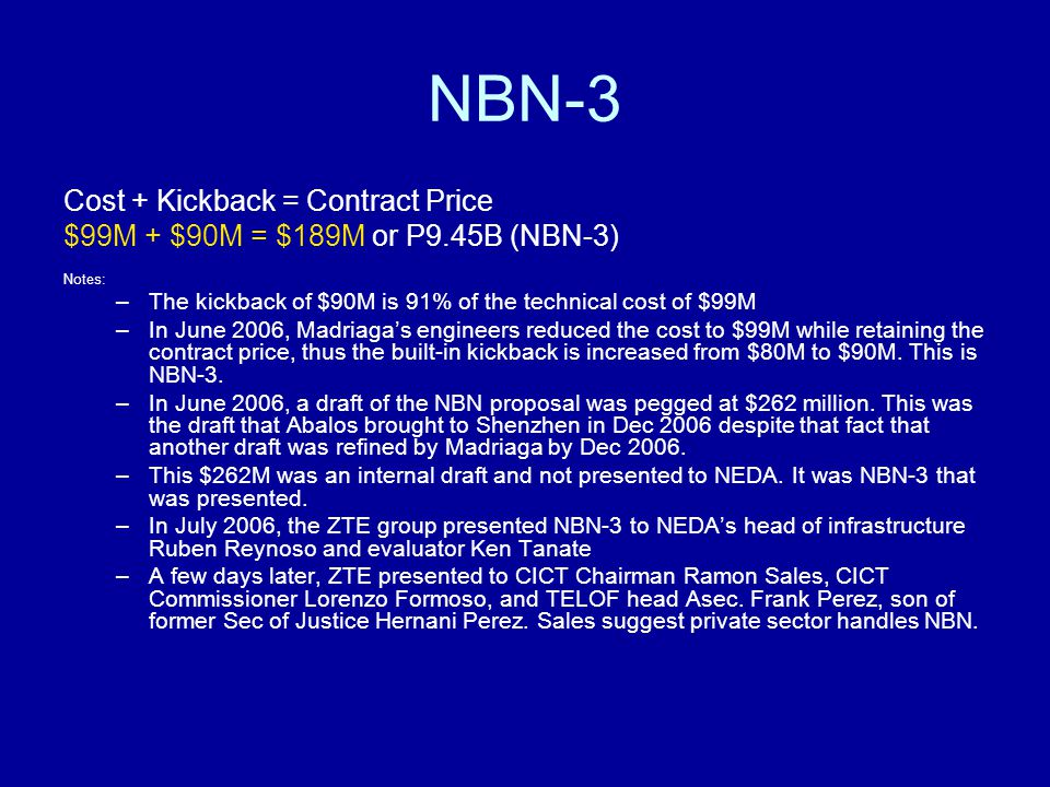 Cost + Kickback = Contract Price $99M + $90M = $189M or P9.45B (NBN-3) Notes: –The kickback of $90M is 91% of the technical cost of $99M –In June 2006, Madriaga's engineers reduced the cost to $99M while retaining the contract price, thus the built-in kickback is increased from $80M to $90M.