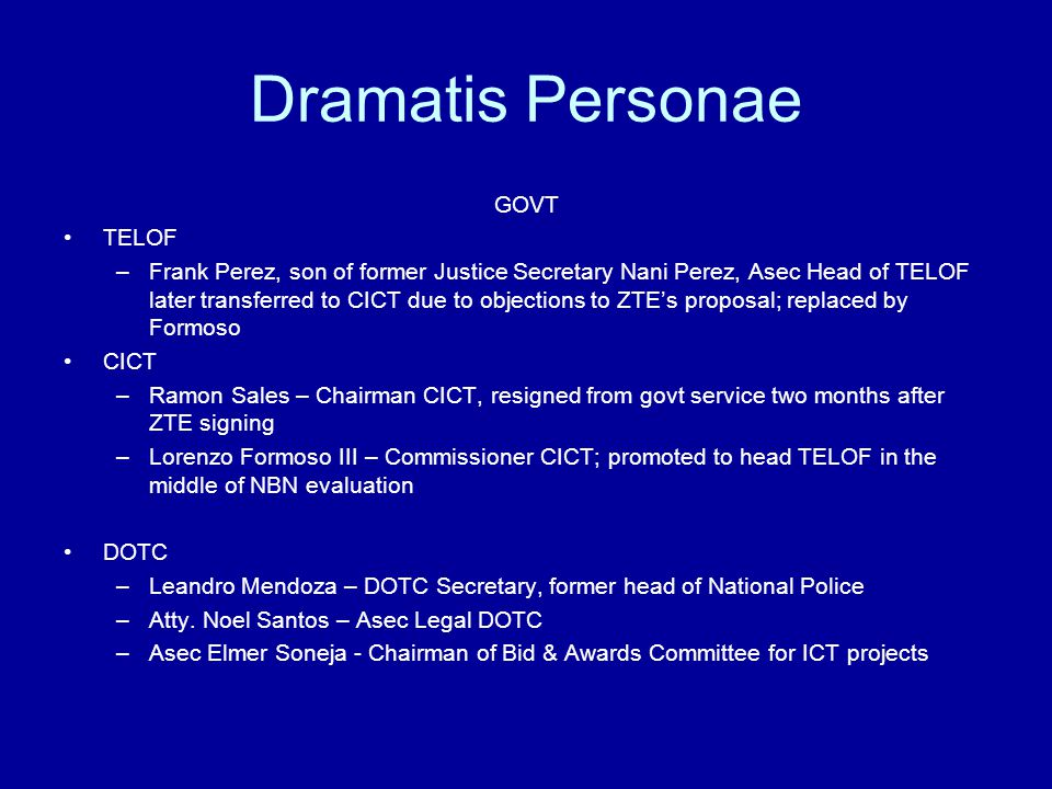 Dramatis Personae GOVT TELOF –Frank Perez, son of former Justice Secretary Nani Perez, Asec Head of TELOF later transferred to CICT due to objections to ZTE's proposal; replaced by Formoso CICT –Ramon Sales – Chairman CICT, resigned from govt service two months after ZTE signing –Lorenzo Formoso III – Commissioner CICT; promoted to head TELOF in the middle of NBN evaluation DOTC –Leandro Mendoza – DOTC Secretary, former head of National Police –Atty.