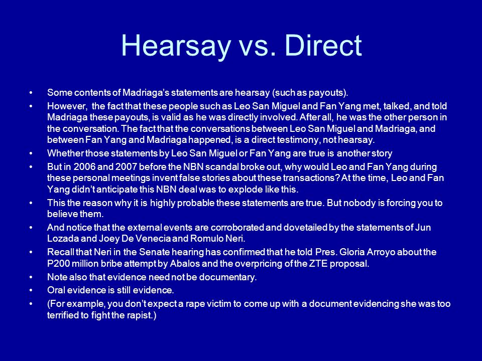 Hearsay vs. Direct Some contents of Madriaga's statements are hearsay (such as payouts). However, the fact that these people such as Leo San Miguel an