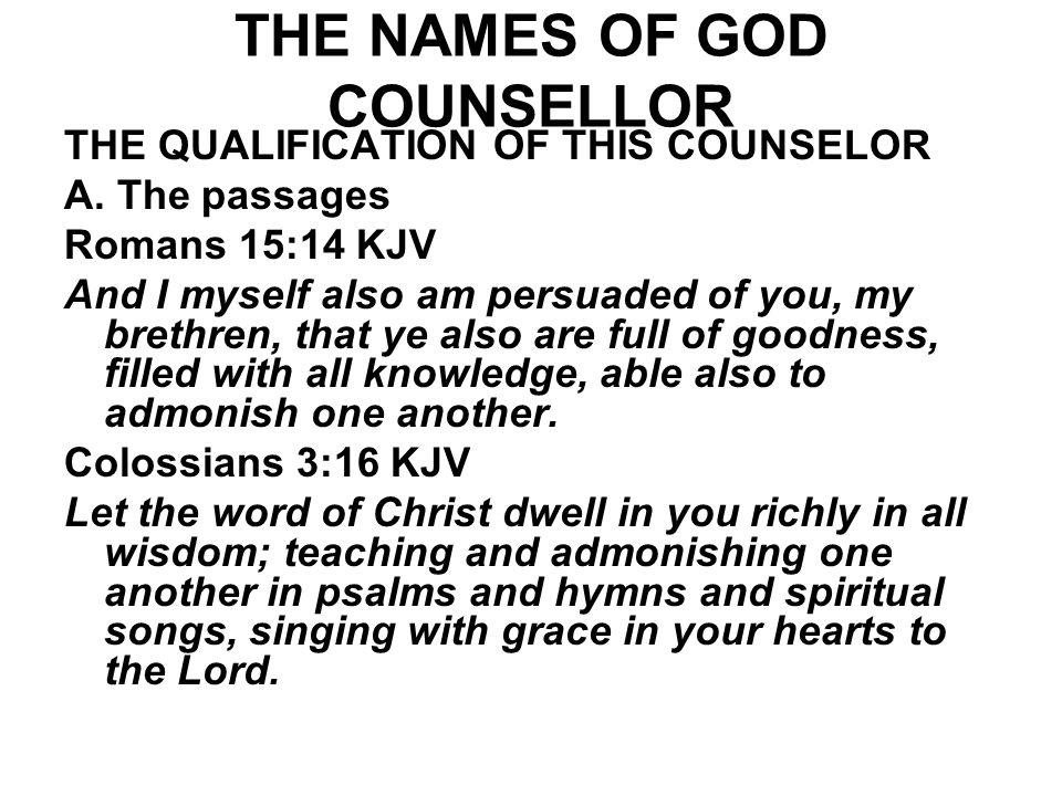 THE NAMES OF GOD COUNSELLOR THE QUALIFICATION OF THIS COUNSELOR A. The passages Romans 15:14 KJV And I myself also am persuaded of you, my brethren, t
