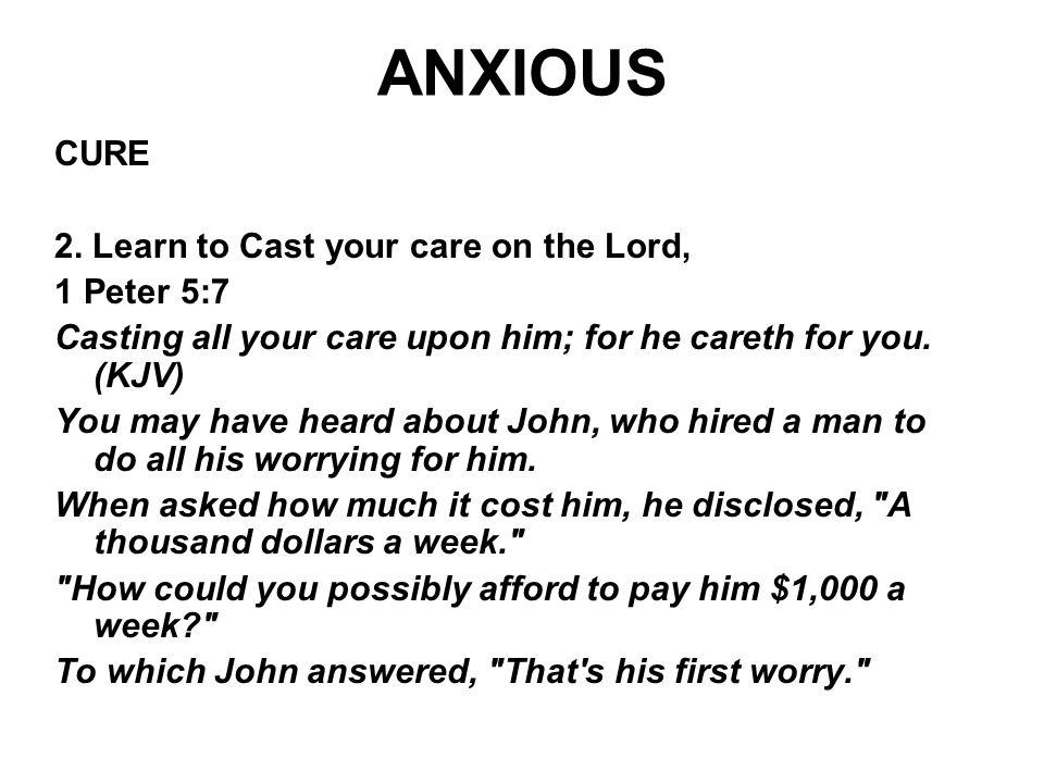 ANXIOUS CURE 2. Learn to Cast your care on the Lord, 1 Peter 5:7 Casting all your care upon him; for he careth for you. (KJV) You may have heard about