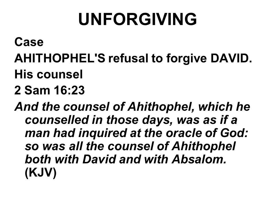 UNFORGIVING Case AHITHOPHEL'S refusal to forgive DAVID. His counsel 2 Sam 16:23 And the counsel of Ahithophel, which he counselled in those days, was