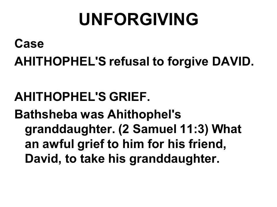 UNFORGIVING Case AHITHOPHEL'S refusal to forgive DAVID. AHITHOPHEL'S GRIEF. Bathsheba was Ahithophel's granddaughter. (2 Samuel 11:3) What an awful gr