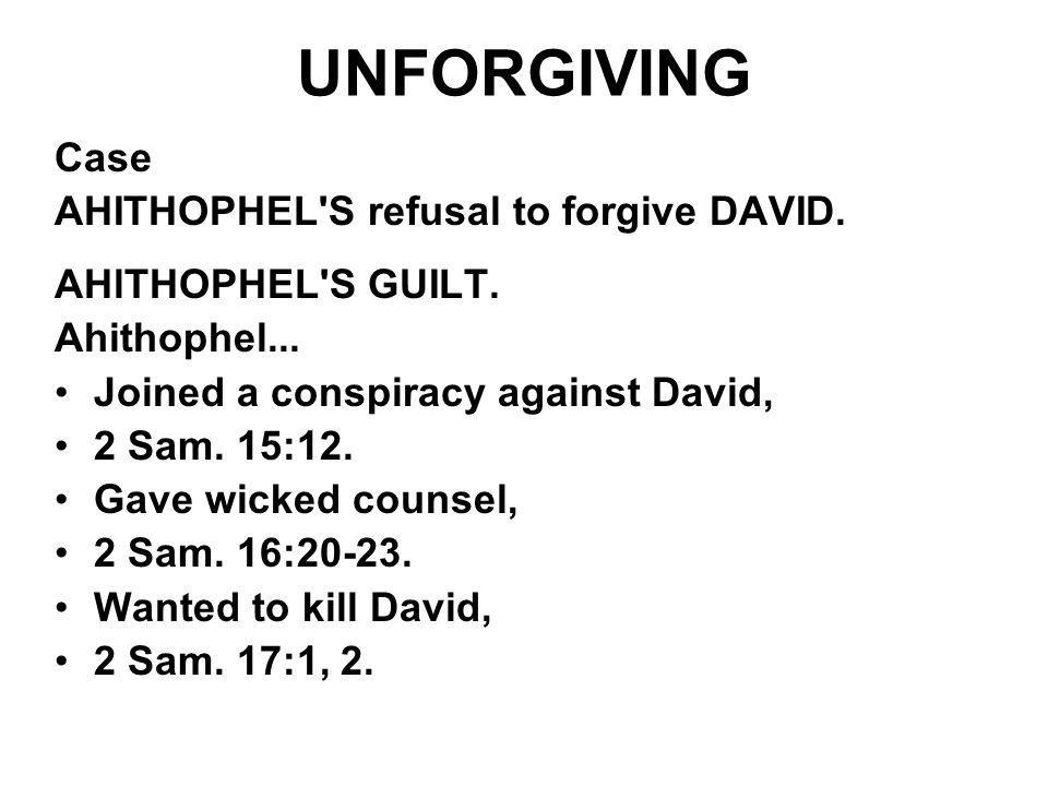 UNFORGIVING Case AHITHOPHEL'S refusal to forgive DAVID. AHlTHOPHEL'S GUILT. Ahithophel... Joined a conspiracy against David, 2 Sam. 15:12. Gave wicked
