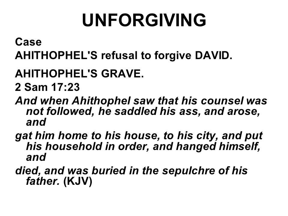 UNFORGIVING Case AHITHOPHEL'S refusal to forgive DAVID. AHITHOPHEL'S GRAVE. 2 Sam 17:23 And when Ahithophel saw that his counsel was not followed, he