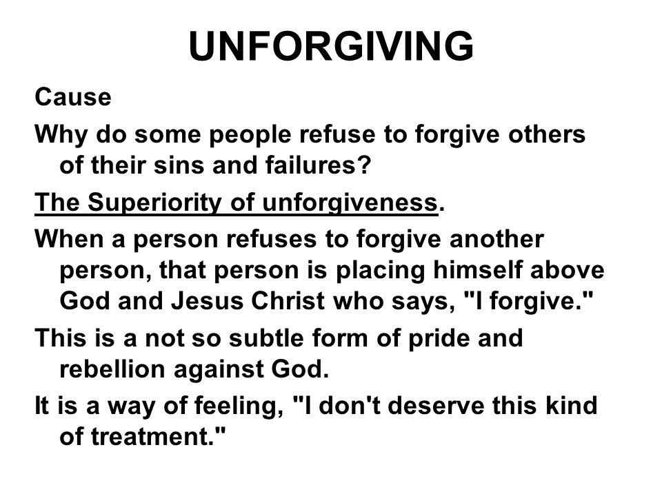 UNFORGIVING Cause Why do some people refuse to forgive others of their sins and failures? The Superiority of unforgiveness. When a person refuses to f