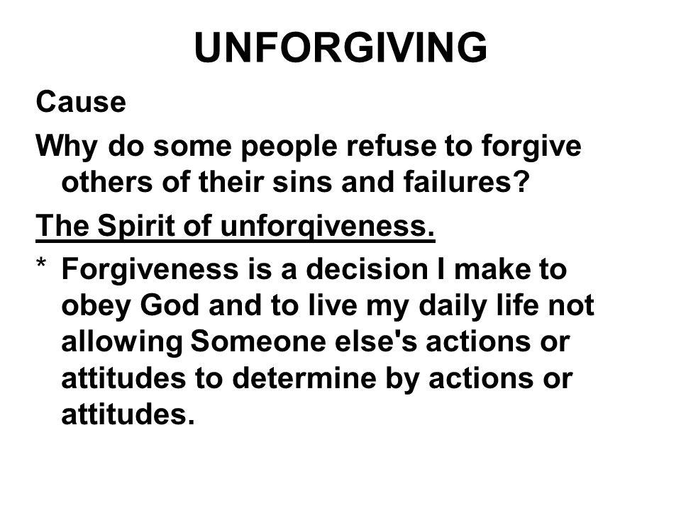 UNFORGIVING Cause Why do some people refuse to forgive others of their sins and failures? The Spirit of unforqiveness. *Forgiveness is a decision I ma