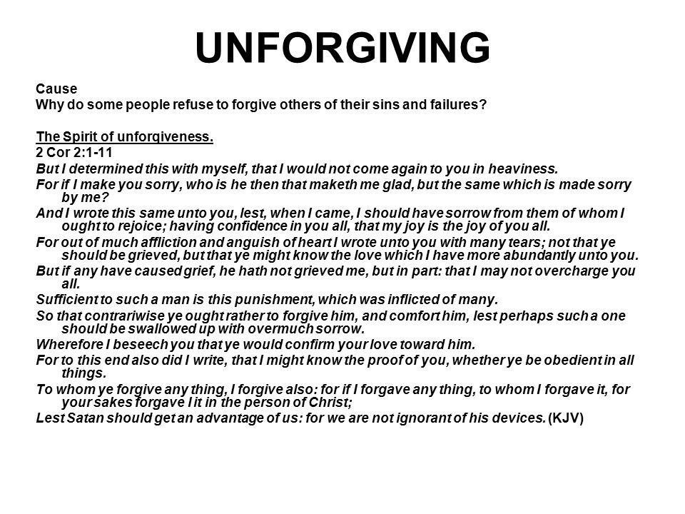 UNFORGIVING Cause Why do some people refuse to forgive others of their sins and failures? The Spirit of unforqiveness. 2 Cor 2:1-11 But I determined t