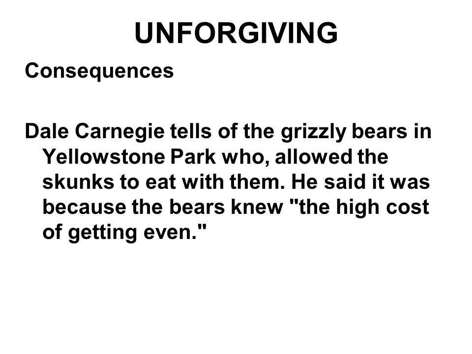 UNFORGIVING Consequences Dale Carnegie tells of the grizzly bears in Yellowstone Park who, allowed the skunks to eat with them. He said it was because
