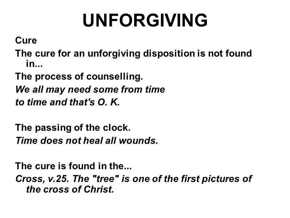 UNFORGIVING Cure The cure for an unforgiving disposition is not found in... The process of counselling. We all may need some from time to time and tha