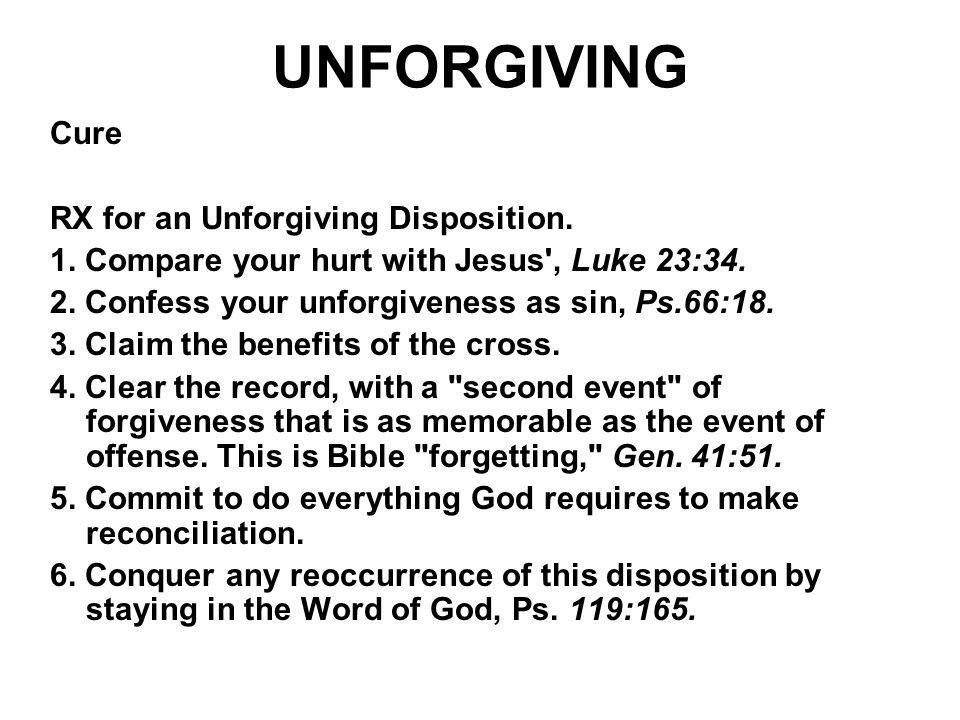 UNFORGIVING Cure RX for an Unforgiving Disposition. 1. Compare your hurt with Jesus', Luke 23:34. 2. Confess your unforgiveness as sin, Ps.66:18. 3. C