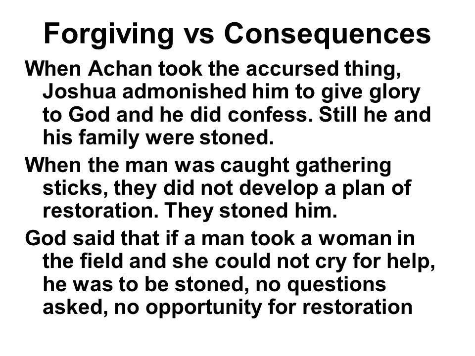 Forgiving vs Consequences When Achan took the accursed thing, Joshua admonished him to give glory to God and he did confess. Still he and his family w