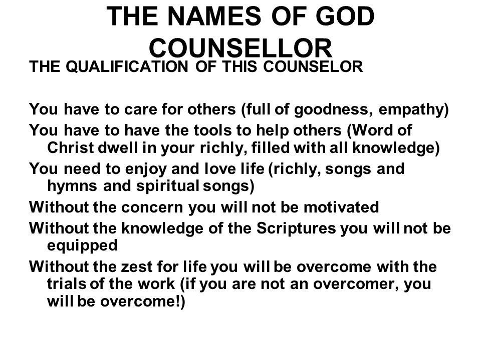 THE NAMES OF GOD COUNSELLOR THE QUALIFICATION OF THIS COUNSELOR You have to care for others (full of goodness, empathy) You have to have the tools to
