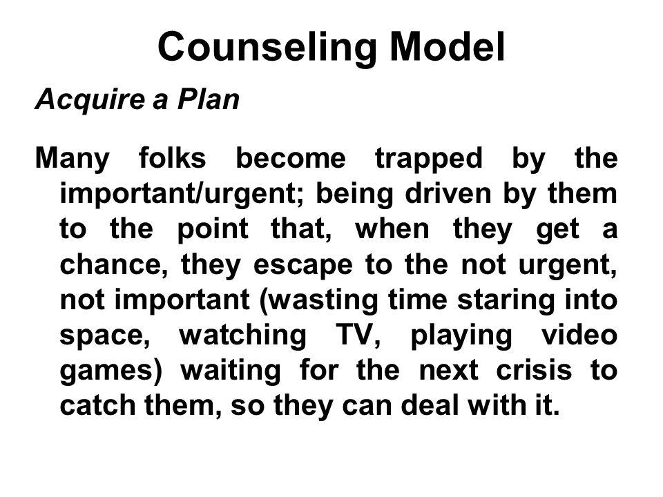Counseling Model Acquire a Plan Many folks become trapped by the important/urgent; being driven by them to the point that, when they get a chance, the
